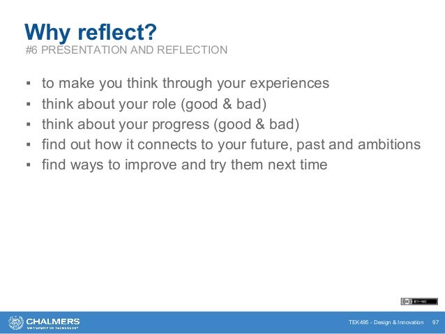 TEK495 - Design & Innovation 97 Why reflect? #6 PRESENTATION AND REFLECTION ▪ to make you think through your experiences ▪...