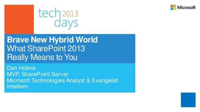 Brave New Hybrid WorldWhat SharePoint 2013Really Means to YouDan HolmeMVP, SharePoint ServerMicrosoft Technologies Analyst...