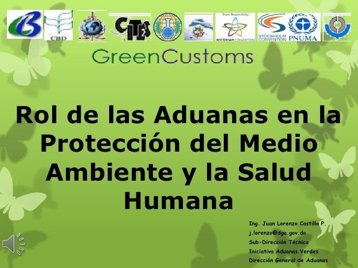 Rol de las Aduanas en la Protección del Medio  Ambiente y la Salud         Humana                 Ing. Juan Lorenzo Castil...