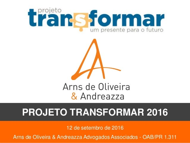 12 de setembro de 2016 Arns de Oliveira & Andreazza Advogados Associados - OAB/PR 1.311 PROJETO TRANSFORMAR 2016