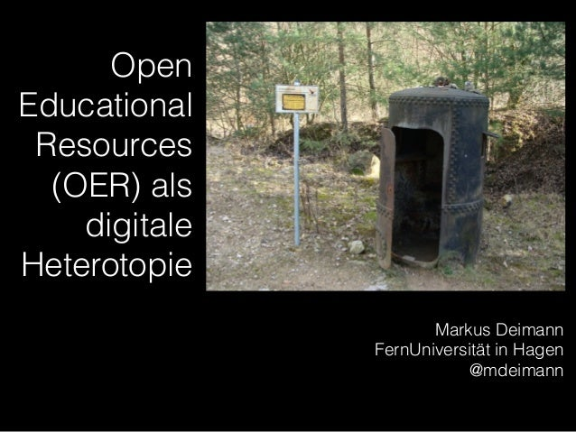 Open Educational Resources (OER) als digitale Heterotopie Markus Deimann FernUniversität in Hagen @mdeimann