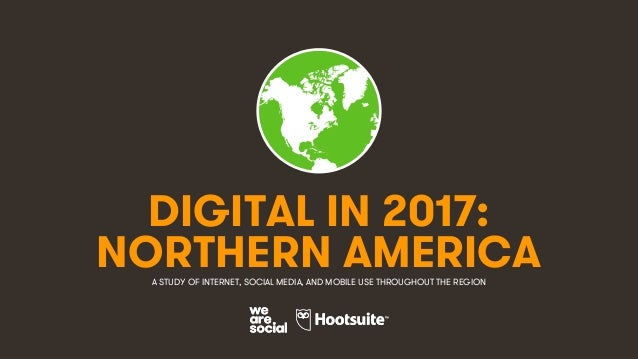 1 DIGITAL IN 2017: A STUDY OF INTERNET, SOCIAL MEDIA, AND MOBILE USE THROUGHOUT THE REGION NORTHERN AMERICA