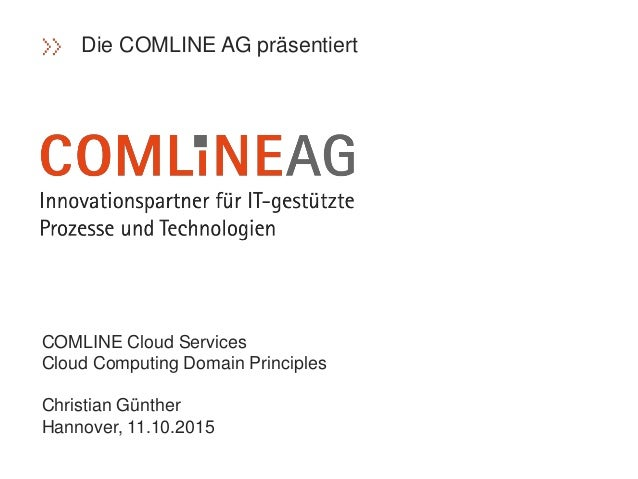 COMLINE Cloud Services Cloud Computing Domain Principles Christian Günther Hannover, 11.10.2015 Die COMLINE AG präsentiert