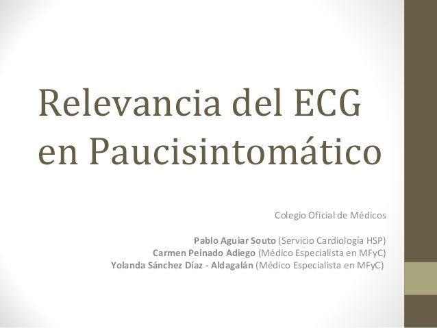 Relevancia del ECG en Paucisintomático Colegio Oficial de Médicos Pablo Aguiar Souto (Servicio Cardiología HSP) Carmen Pei...