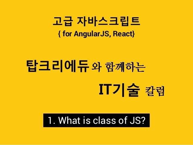{ for AngularJS, React} 고급 자바스크립트 탑크리에듀 IT기술 1. What is class of JS?