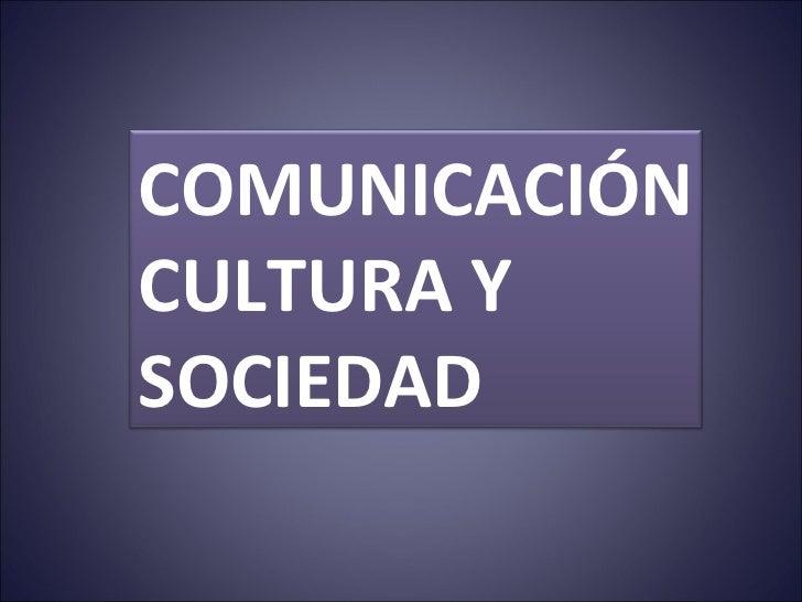 COMUNICACIÓN CULTURA Y  SOCIEDAD