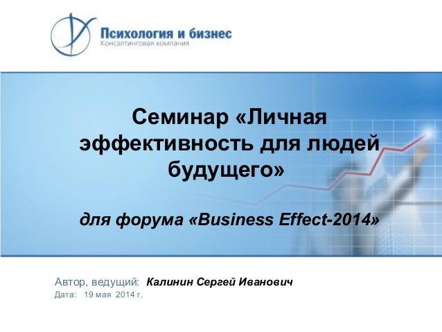 Семинар «Личная эффективность для людей будущего» для форума «Business Effect-2014» Автор, ведущий: Калинин Сергей Иванови...