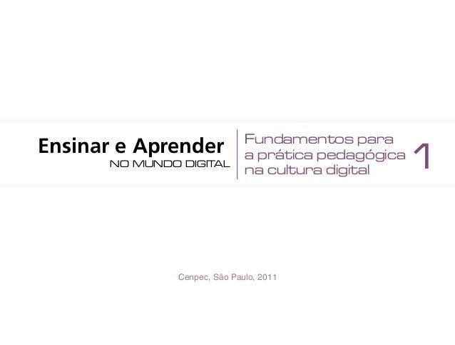 Cenpec, São Paulo, 2011 Ensinar e Aprender no mundo digital Fundamentos para a prática pedagógica na cultura digital 1