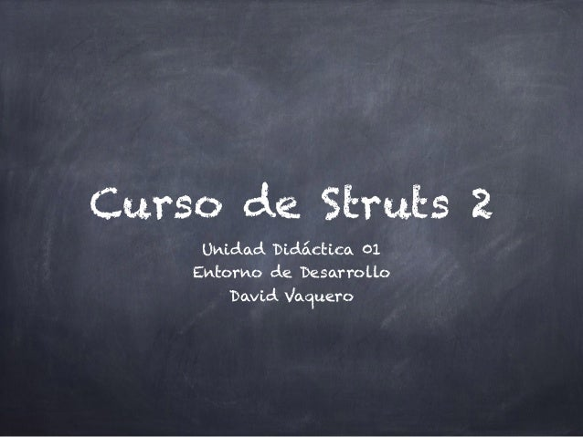 Curso de Struts 2 Unidad Didáctica 01 Entorno de Desarrollo David Vaquero
