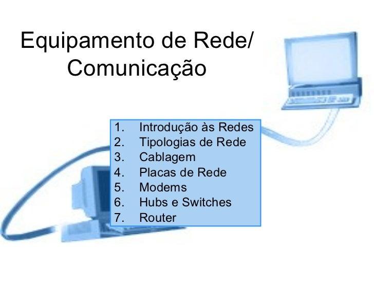Equipamento de Rede/Comunicação <ul><li>Introdução às Redes </li></ul><ul><li>Tipologias de Rede </li></ul><ul><li>Cablage...