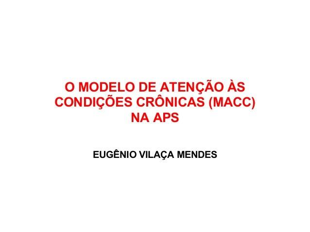 O MODELO DE ATENÇÃO ÀS CONDIÇÕES CRÔNICAS (MACC) NA APS EUGÊNIO VILAÇA MENDES