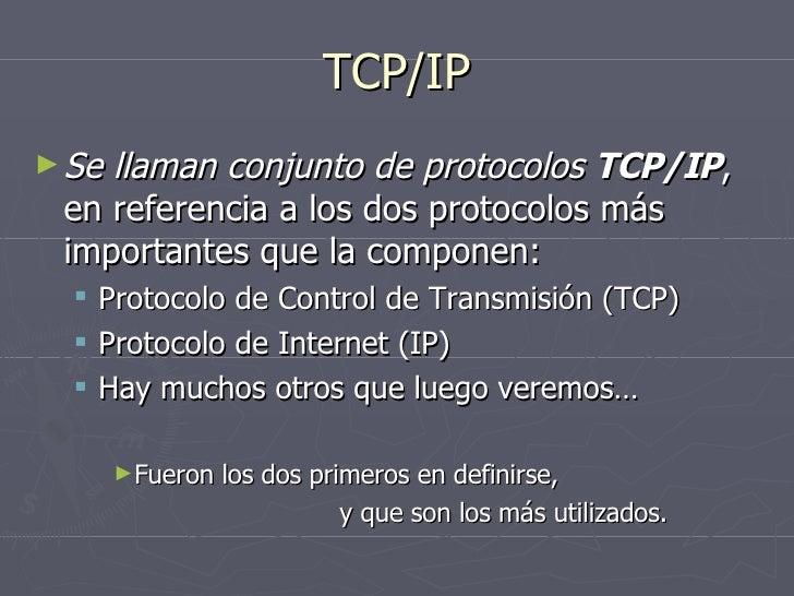 TCP/IP <ul><li>Se llaman conjunto de protocolos  TCP/IP , en referencia a los dos protocolos más importantes que la compon...