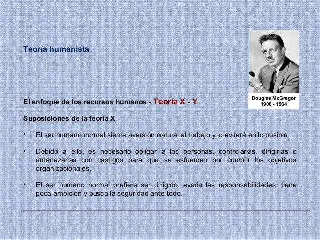 Teoría humanista El enfoque de los recursos humanos - Teoría X - Y Suposiciones de la teoría X • El ser humano normal sien...