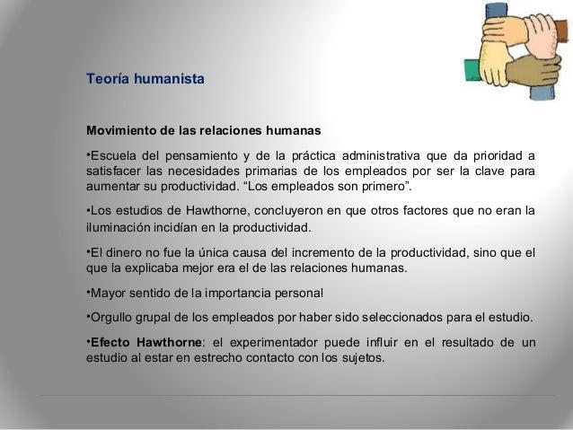 Teoría humanista Movimiento de las relaciones humanas •Escuela del pensamiento y de la práctica administrativa que da prio...