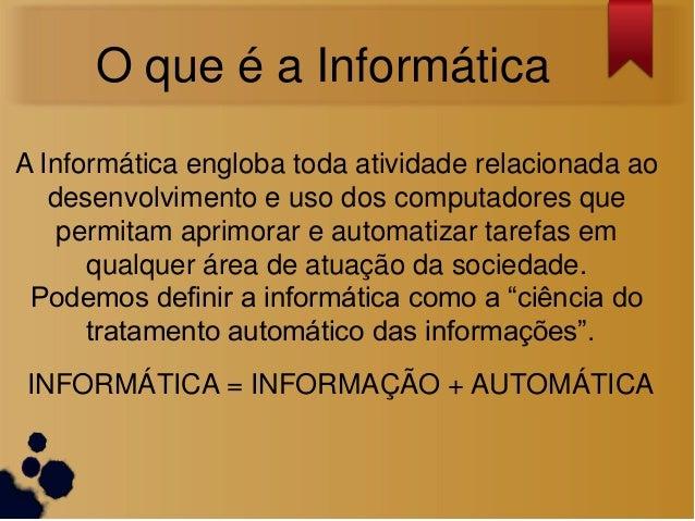 O que é a InformáticaA Informática engloba toda atividade relacionada ao   desenvolvimento e uso dos computadores que    p...