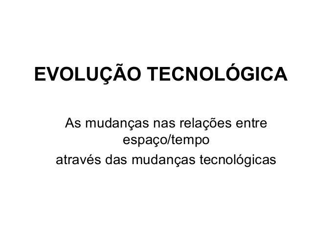 EVOLUÇÃO TECNOLÓGICA As mudanças nas relações entre espaço/tempo através das mudanças tecnológicas