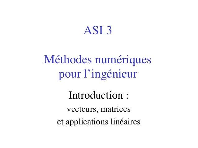 ASI 3Méthodes numériques  pour l'ingénieur     Introduction :     vecteurs, matrices  et applications linéaires