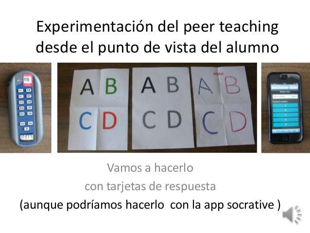 Experimentación del peer teaching desde el punto de vista del alumno Vamos a hacerlo con tarjetas de respuesta (aunque pod...