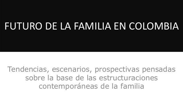 FUTURO DE LA FAMILIA EN COLOMBIA  Tendencias, escenarios, prospectivas pensadas sobre la base de las estructuraciones cont...