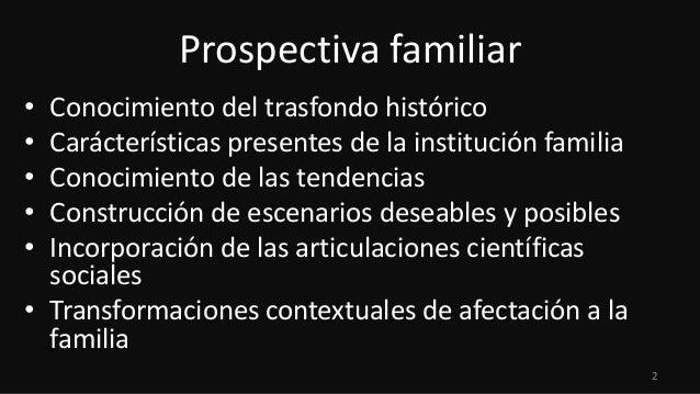 Prospectiva familiar • • • • •  Conocimiento del trasfondo histórico Carácterísticas presentes de la institución familia C...
