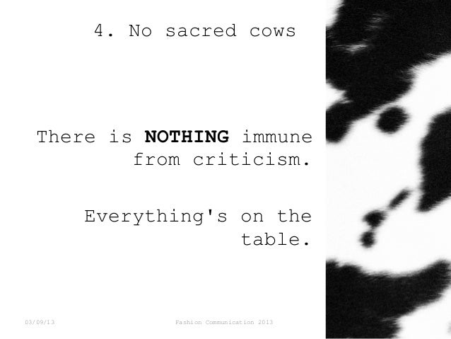 4. No sacred cows  There is NOTHING immune from criticism. Everything's on the table.  03/09/13  Fashion Communication 201...