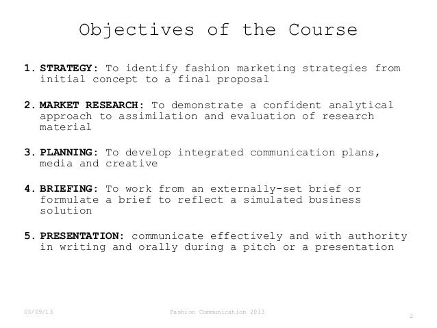 Objectives of the Course 1. STRATEGY: To identify fashion marketing strategies from initial concept to a final proposal 2....