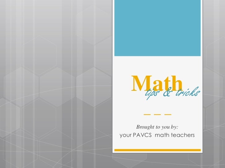 Math    tips & tricks       ___      Brought to you by:your PAVCS math teachers