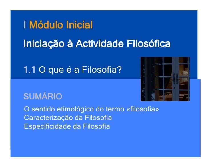 I Módulo InicialIniciação à Actividade Filosófica1.1 O que é a Filosofia?SUMÁRIOO sentido etimológico do termo «filosofia»...