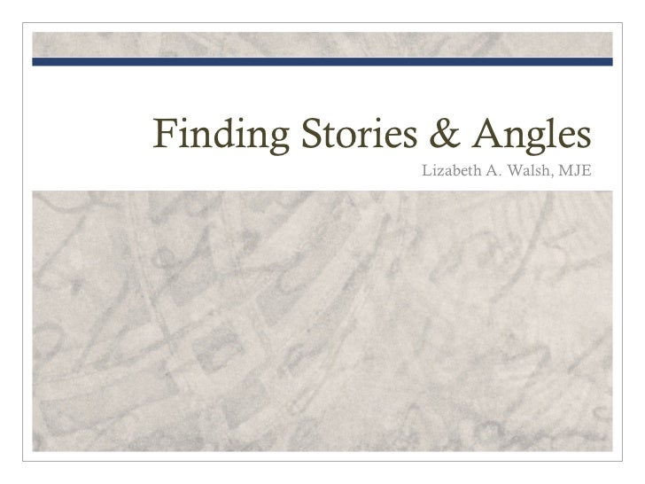 Finding Stories & Angles              Lizabeth A. Walsh, MJE