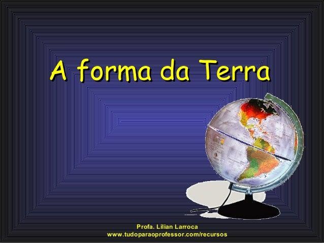 A forma da Terra            Profa. Lilian Larroca    www.tudoparaoprofessor.com/recursos