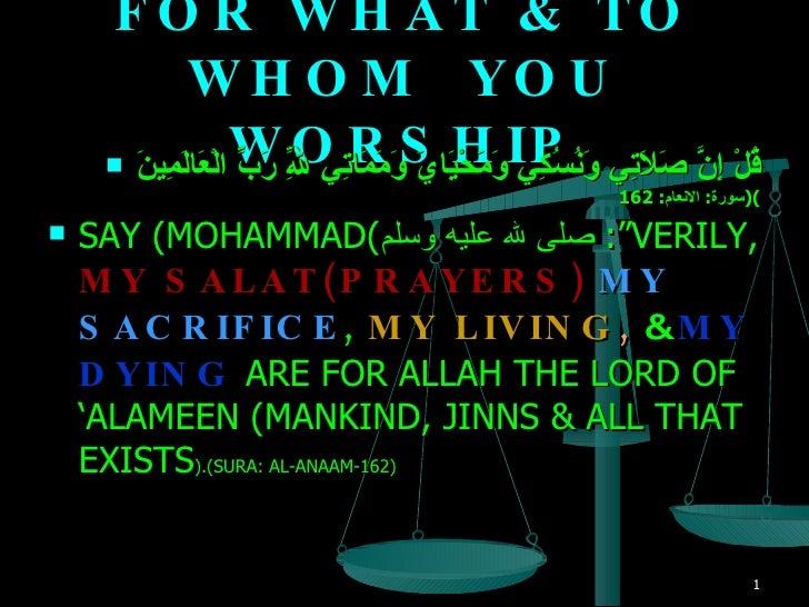 FOR WHAT & TO WHOM  YOU WORSHIP <ul><li>قُلْ إِنَّ صَلاَتِي وَنُسُكِي وَمَحْيَايَ وَمَمَاتِي لِلّهِ رَبِّ الْعَالَمِينَ   ...