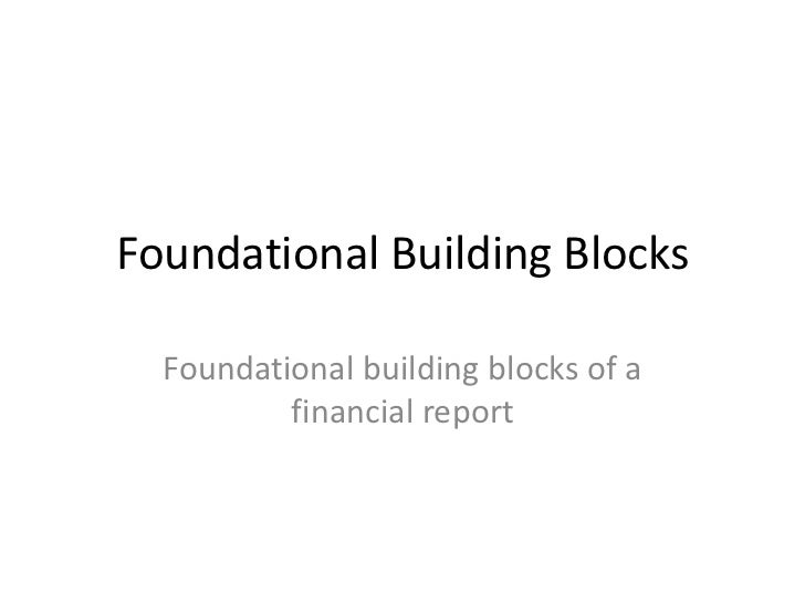 Foundational Building Blocks  Foundational building blocks of a          financial report
