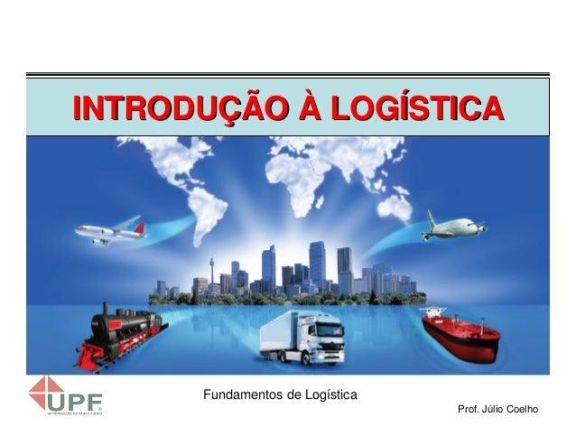 INTRODUÇÃO À LOGÍSTICA  Fundamentos de Logística Prof. Júlio Coelho