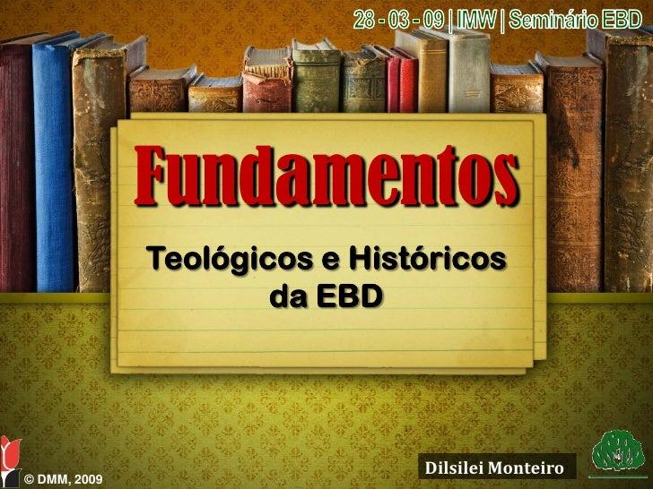 Fundamentos               Teológicos e Históricos                       da EBD                                    Dilsilei...
