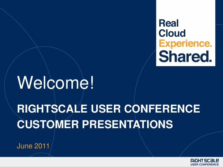 Welcome!<br />RIGHTSCALE USER CONFERENCECUSTOMER PRESENTATIONS<br />June 2011<br />