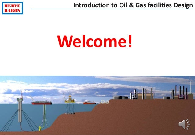 ©2015–HervéBaron HERVE BARON Introduction to Oil & Gas facilities Design Welcome!