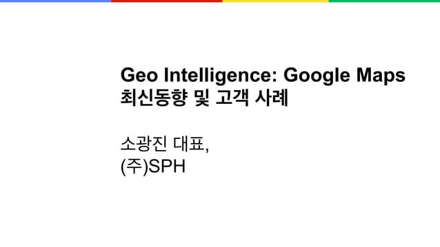 Geo Intelligence: Google Maps 최신동향 및 고객 사례 소광진 대표, (주)SPH