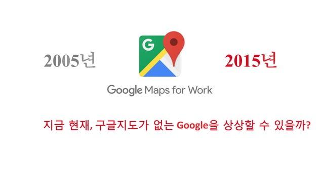 2015년2005년 지금 현재,  구글지도가 없는  Google을 상상할 수 있을까?
