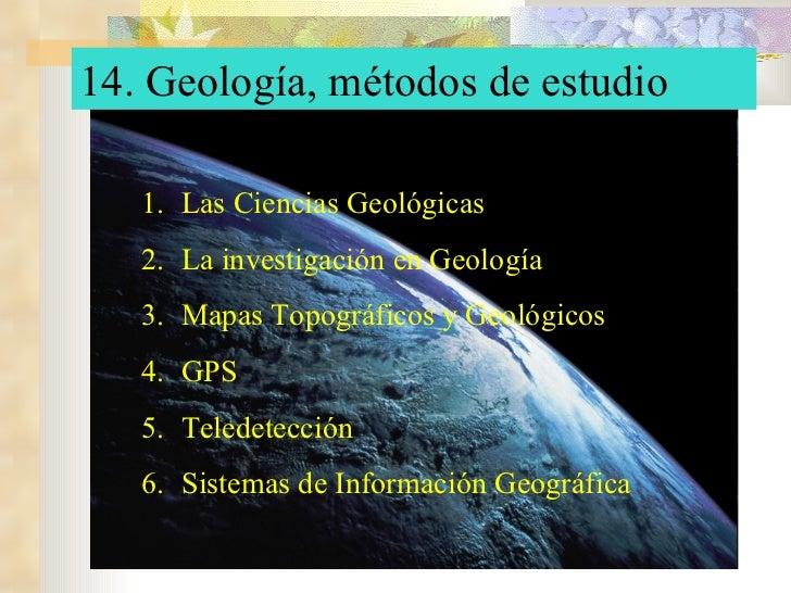 14. Geología, métodos de estudio <ul><li>Las Ciencias Geológicas </li></ul><ul><li>La investigación en Geología </li></ul>...