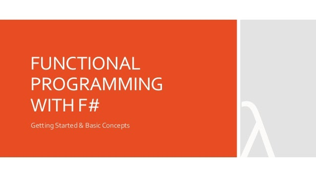 FUNCTIONAL PROGRAMMING WITH F# Getting Started & Basic Concepts