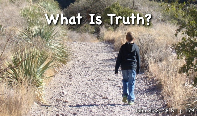 What Is Truth?           John 8.32, CB NT p. 179