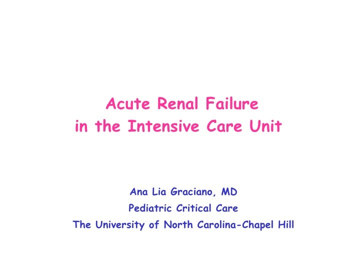 Acute Renal Failure in the Intensive Care Unit   Ana Lia Graciano, MD Pediatric Critical Care The University of North Caro...
