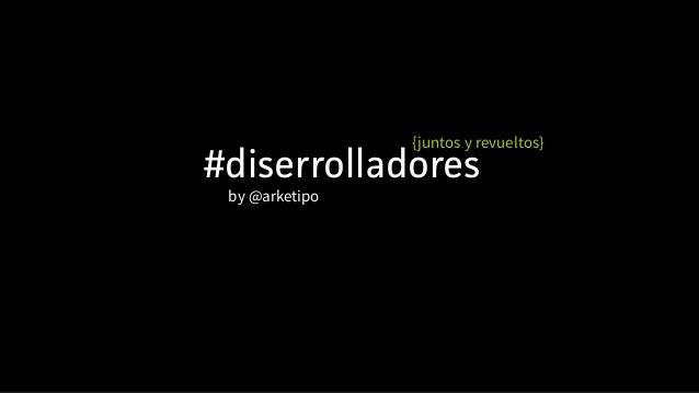 #diserrolladores {juntos y revueltos} by @arketipo
