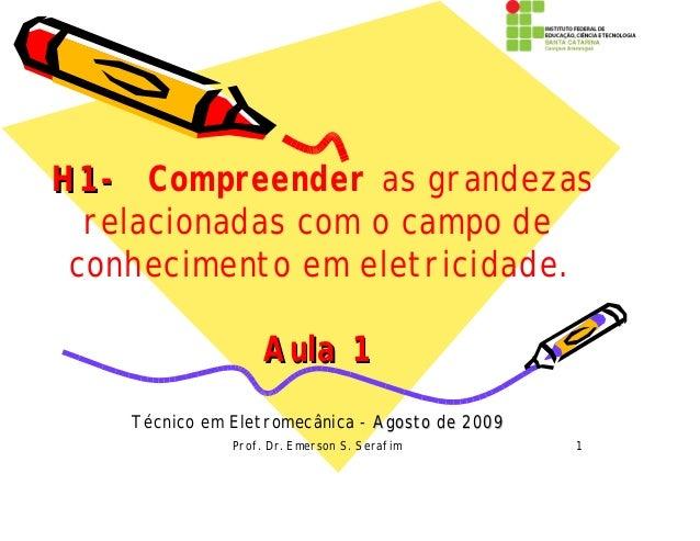 Prof. Dr. Emerson S. Serafim 1 H1-H1- Compreender as grandezas relacionadas com o campo de conhecimento em eletricidade. A...