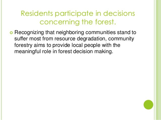  Recognizing that neighboring communities stand tosuffer most from resource degradation, communityforestry aims to provid...