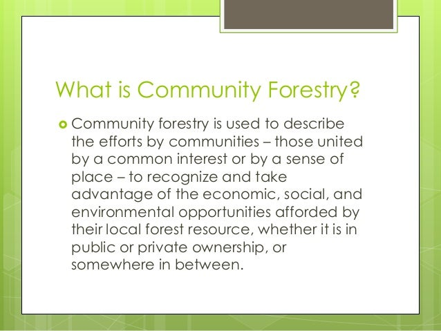 What is Community Forestry? Community forestry is used to describethe efforts by communities – those unitedby a common in...