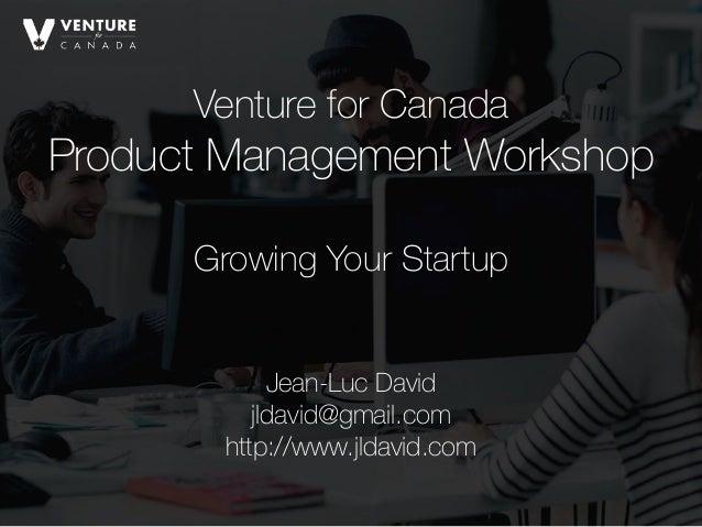 Venture for Canada Product Management Workshop Jean-Luc David jldavid@gmail.com http://www.jldavid.com Growing Your Start...