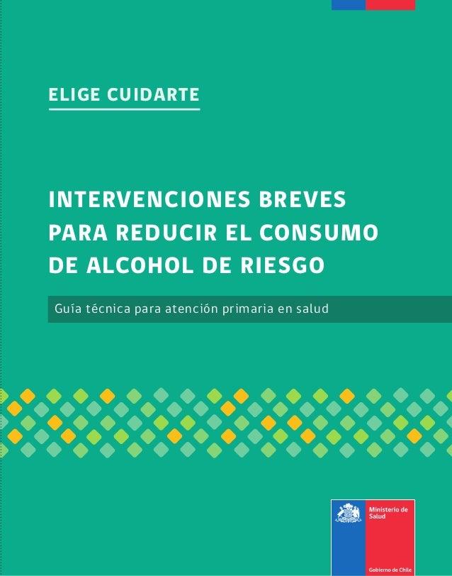 ELIGE CUIDARTE  INTERVENCIONES BREVES PARA REDUCIR EL CONSUMO DE ALCOHOL DE RIESGO Guía técnica para atención primaria en ...