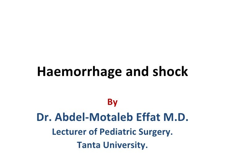 Haemorrhage and shock               ByDr. Abdel-Motaleb Effat M.D.  Lecturer of Pediatric Surgery.        Tanta University.