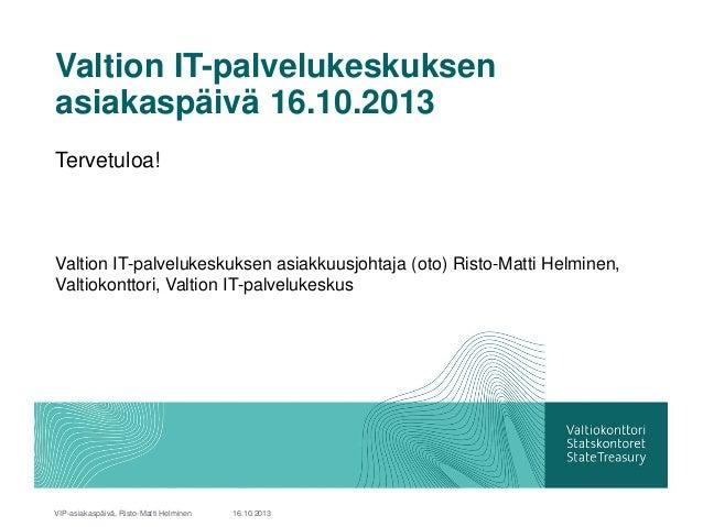 Valtion IT-palvelukeskuksen asiakaspäivä 16.10.2013 Tervetuloa!  Valtion IT-palvelukeskuksen asiakkuusjohtaja (oto) Risto-...